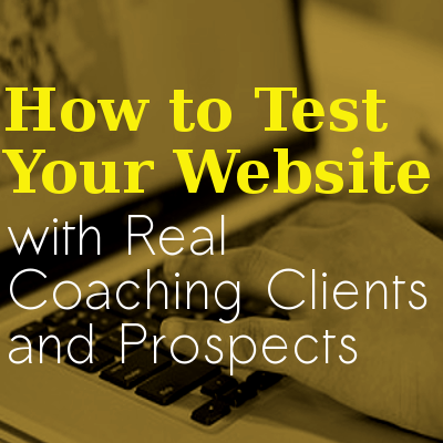 How to Test Your Website with Real Coaching Clients and Prospects