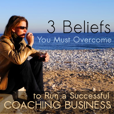 3-beliefs-you-must-overcome-to-run-a-successful-coaching-business